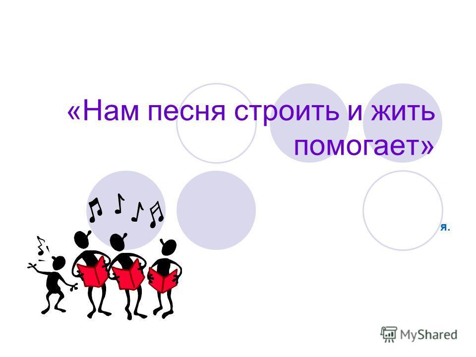 «Нам песня строить и жить помогает» я.