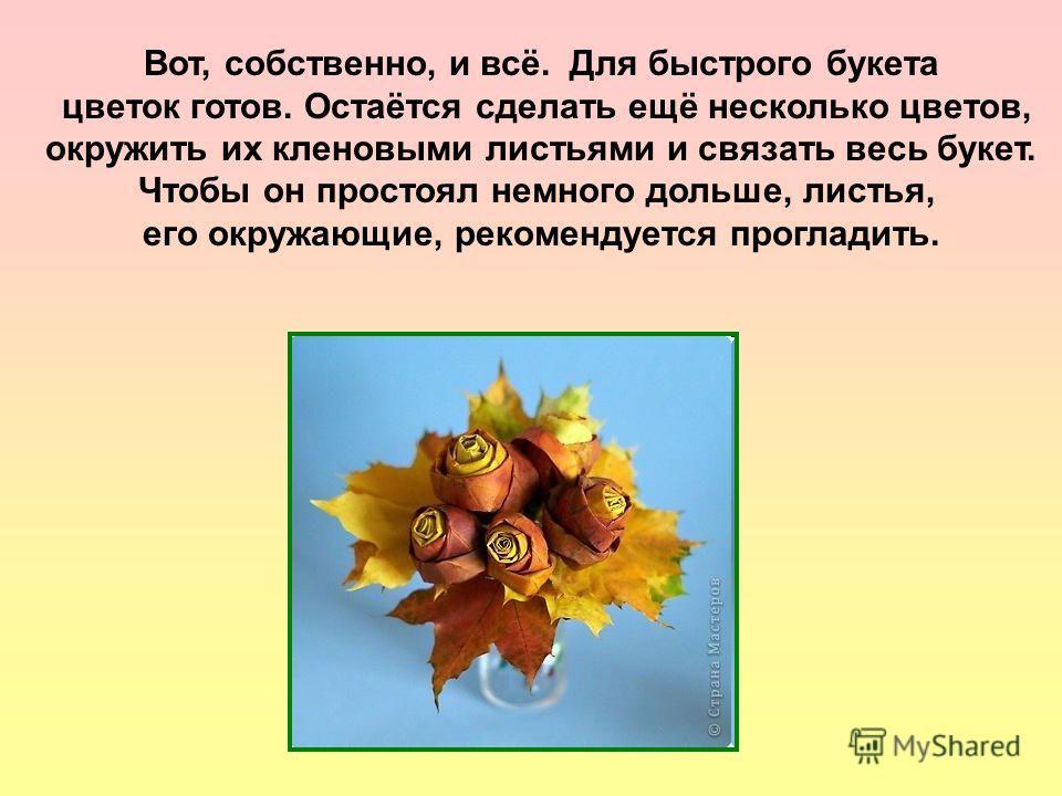 Вот, собственно, и всё. Для быстрого букета цветок готов. Остаётся сделать ещё несколько цветов, окружить их кленовыми листьями и связать весь букет. Чтобы он простоял немного дольше, листья, его окружающие, рекомендуется прогладить.