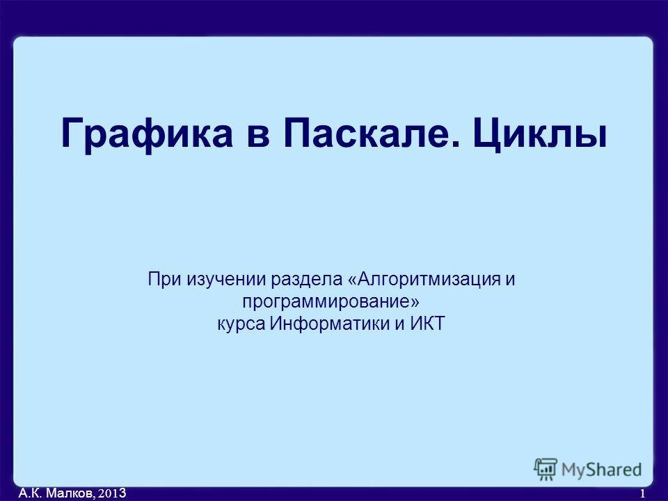 А.К. Малков, 201 3 1 Графика в Паскале. Циклы При изучении раздела «Алгоритмизация и программирование» курса Информатики и ИКТ