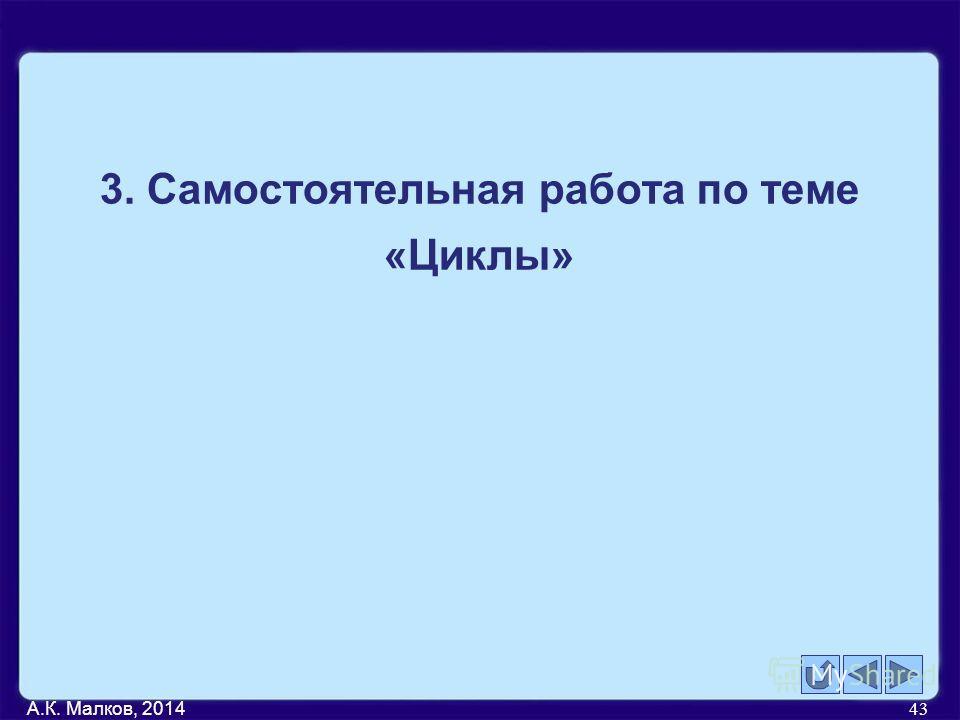 А.К. Малков, 2014 43 3. Самостоятельная работа по теме «Циклы»