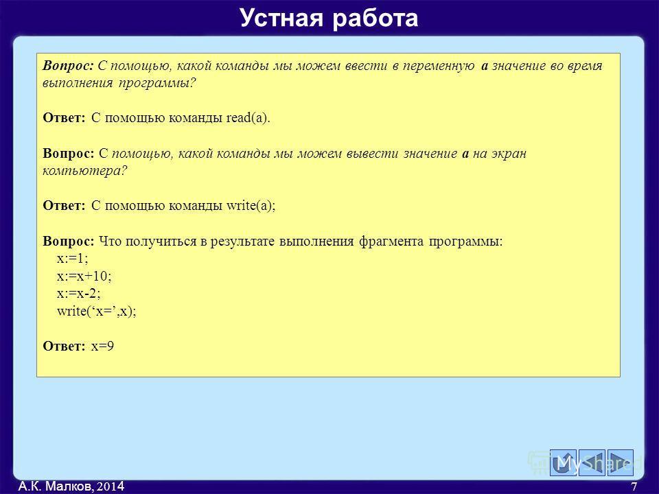 А.К. Малков, 201 4 7 Вопрос: С помощью, какой команды мы можем ввести в переменную а значение во время выполнения программы? Ответ: С помощью команды read(a). Вопрос: С помощью, какой команды мы можем вывести значение а на экран компьютера? Ответ: С
