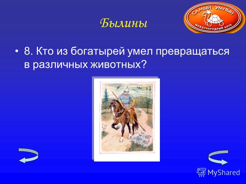 Былины 8. Кто из богатырей умел превращаться в различных животных?