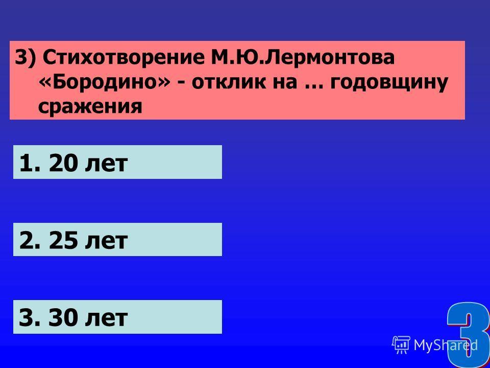 3) Стихотворение М.Ю.Лермонтова «Бородино» - отклик на … годовщину сражения 1. 20 лет 2. 25 лет 3. 30 лет