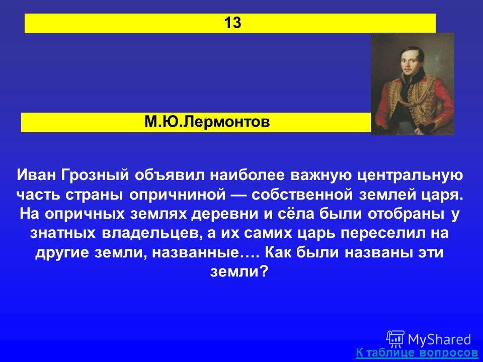 М.Ю.Лермонтов 13 Иван Грозный объявил наиболее важную центральную часть страны опричниной собственной землей царя. На опричных землях деревни и сёла были отобраны у знатных владельцев, а их самих царь переселил на другие земли, названные…. Как были н