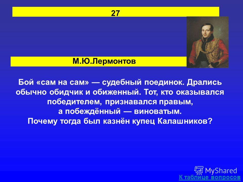 М.Ю.Лермонтов 27 Бой «сам на сам» судебный поединок. Дрались обычно обидчик и обиженный. Тот, кто оказывался победителем, признавался правым, а побеждённый виноватым. Почему тогда был казнён купец Калашников? К таблице вопросов