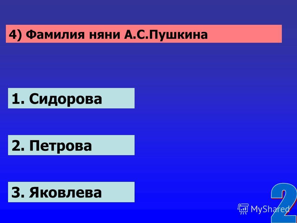 4) Фамилия няни А.С.Пушкина 1. Сидорова 2. Петрова 3. Яковлева