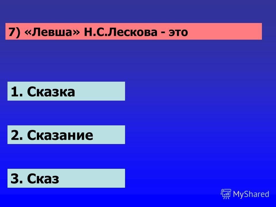 1. Сказка 2. Сказание 3. Сказ 7) «Левша» Н.С.Лескова - это