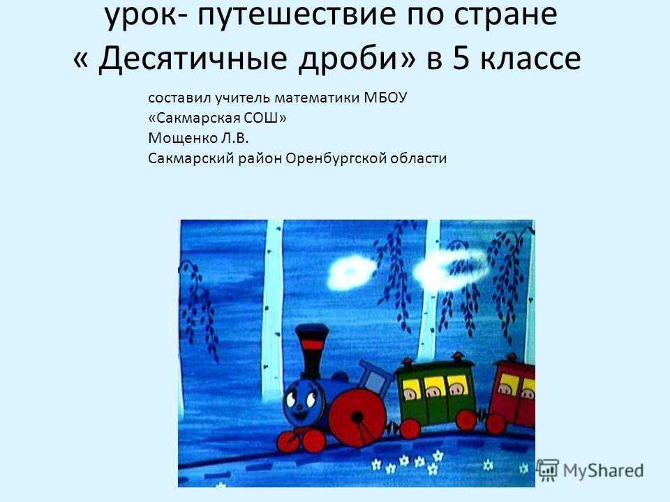 урок- путешествие по стране « Десятичные дроби» в 5 классе составил учитель математики МБОУ «Сакмарская СОШ» Мощенко Л.В. Сакмарский район Оренбургской области