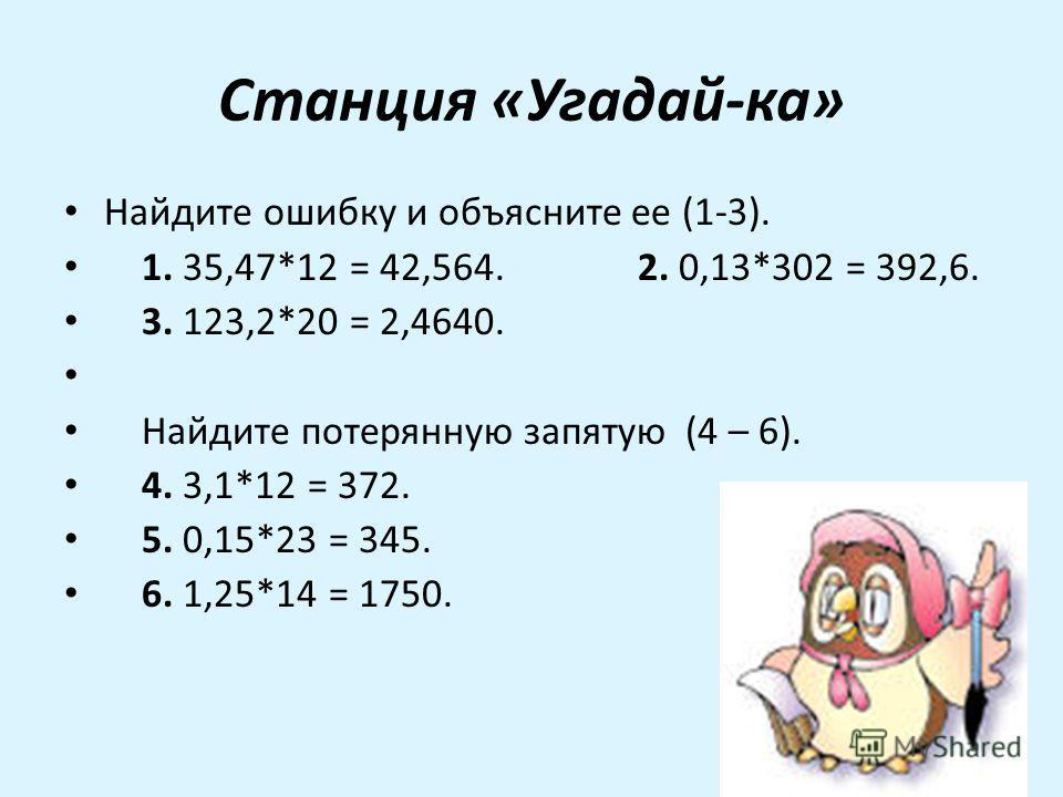 Станция «Угадай-ка» Найдите ошибку и объясните ее (1-3). 1. 35,47*12 = 42,564. 2. 0,13*302 = 392,6. 3. 123,2*20 = 2,4640. Найдите потерянную запятую (4 – 6). 4. 3,1*12 = 372. 5. 0,15*23 = 345. 6. 1,25*14 = 1750.
