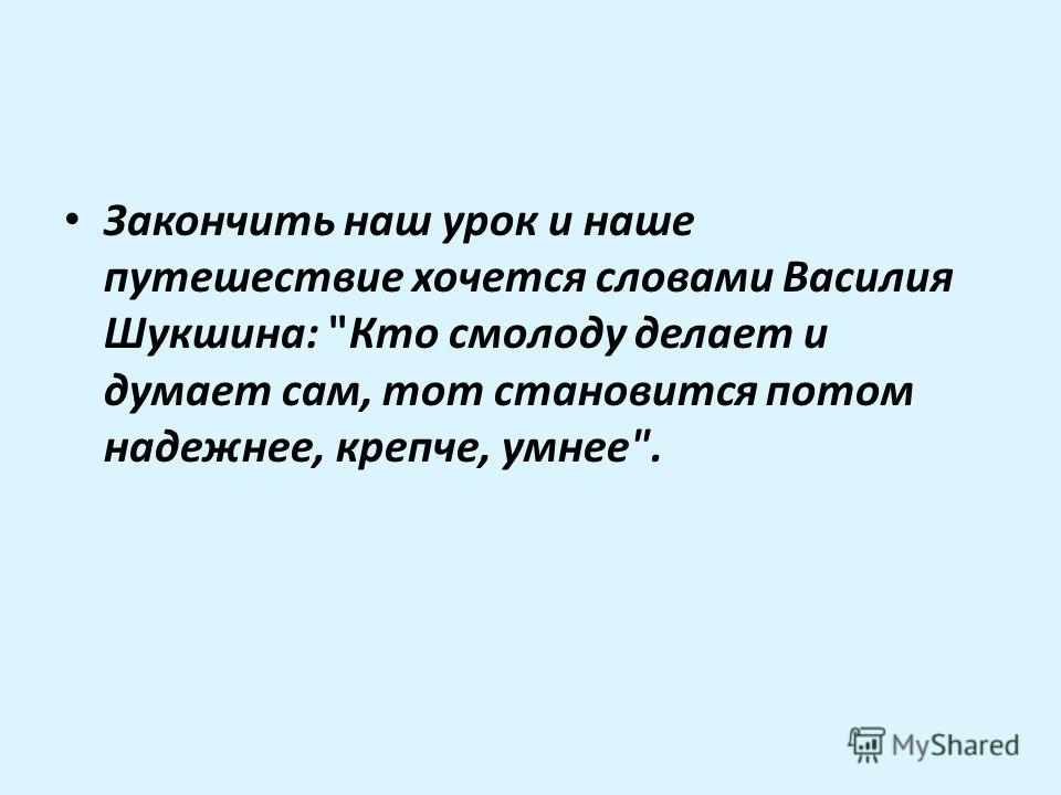 Закончить наш урок и наше путешествие хочется словами Василия Шукшина: Кто смолоду делает и думает сам, тот становится потом надежнее, крепче, умнее.