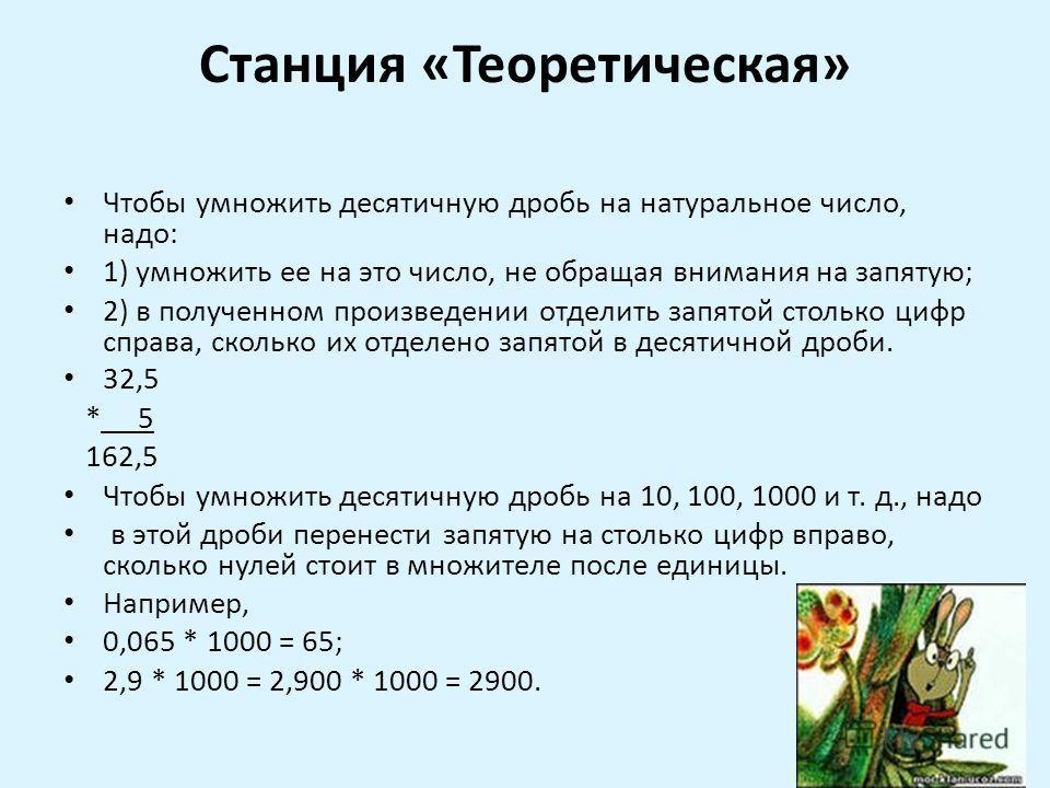 Станция «Теоретическая» Чтобы умножить десятичную дробь на натуральное число, надо: 1) умножить ее на это число, не обращая внимания на запятую; 2) в полученном произведении отделить запятой столько цифр справа, сколько их отделено запятой в десятичн