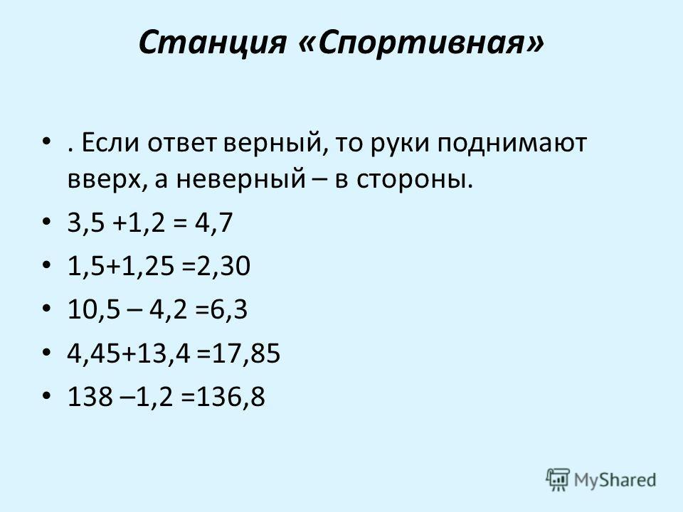Станция «Спортивная». Если ответ верный, то руки поднимают вверх, а неверный – в стороны. 3,5 +1,2 = 4,7 1,5+1,25 =2,30 10,5 – 4,2 =6,3 4,45+13,4 =17,85 138 –1,2 =136,8