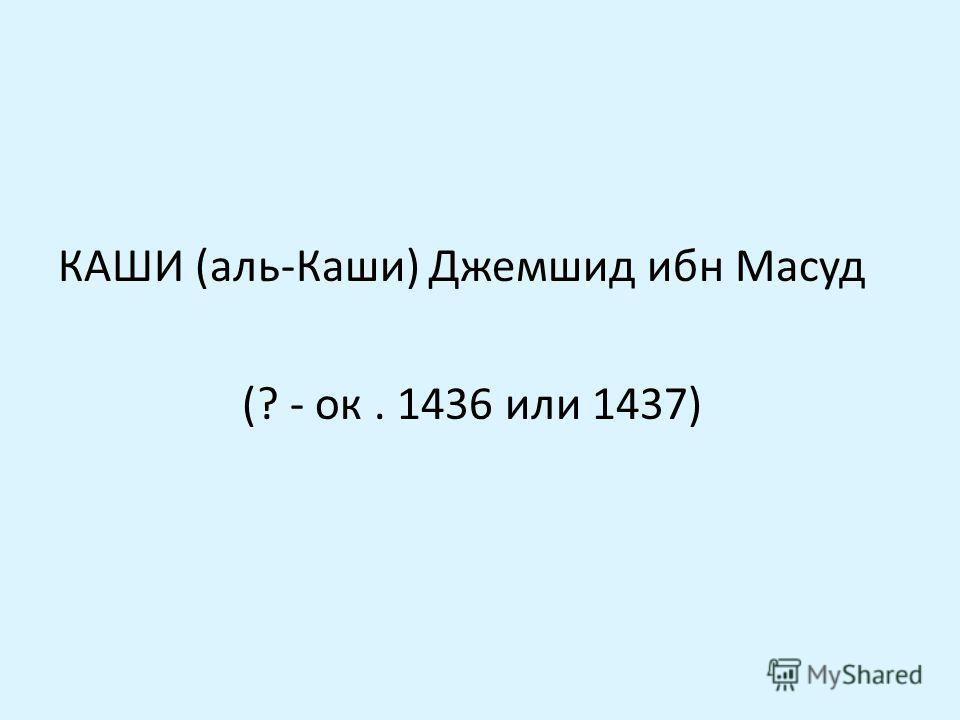 КАШИ (аль-Каши) Джемшид ибн Масуд (? - ок. 1436 или 1437)