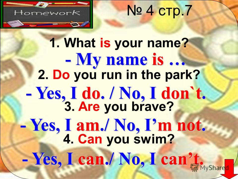 4 стр.7 1. What is your name? 2. Do you run in the park? 3. Are you brave? 4. Can you swim? - My name is … - Yes, I do. / No, I don`t. - Yes, I am./ No, Im not. - Yes, I can./ No, I cant.