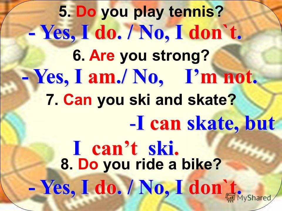 5. Do you play tennis? 6. Are you strong? 7. Can you ski and skate? 8. Do you ride a bike? - Yes, I do. / No, I don`t. - Yes, I am./ No, Im not. -I can skate, but I cant ski. - Yes, I do. / No, I don`t.