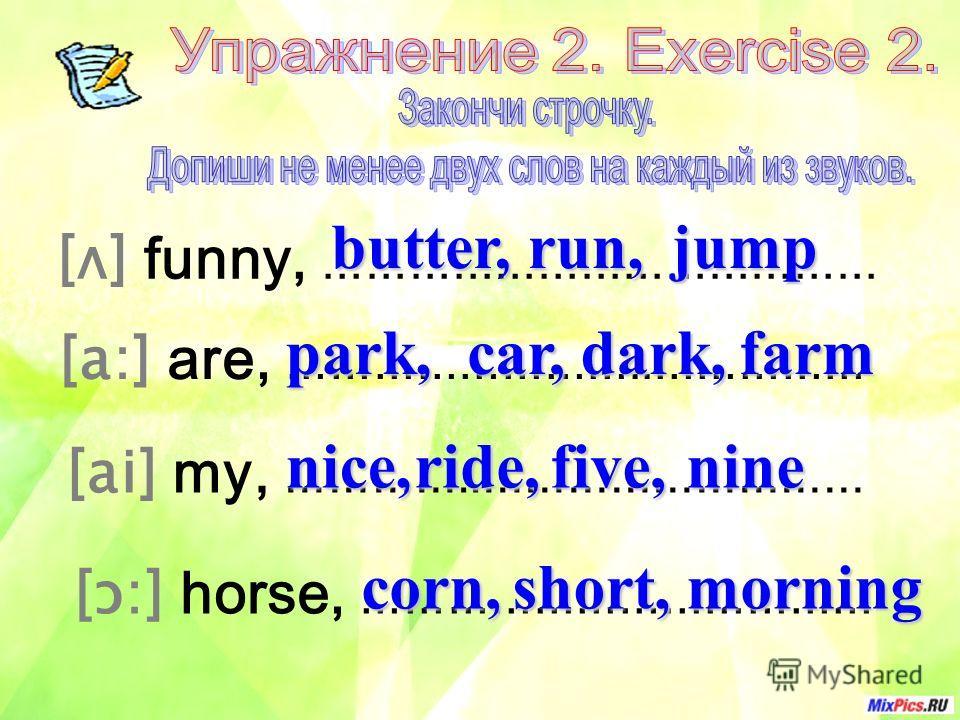 [ʌ] funny, ………………………………… [a:] are, ……………………..…………… [ai] my, …………..……………………… [ɔ:] horse, ……………………………… butter,run,jump park,car,dark,farm nice,ride,five,nine corn,short,morning