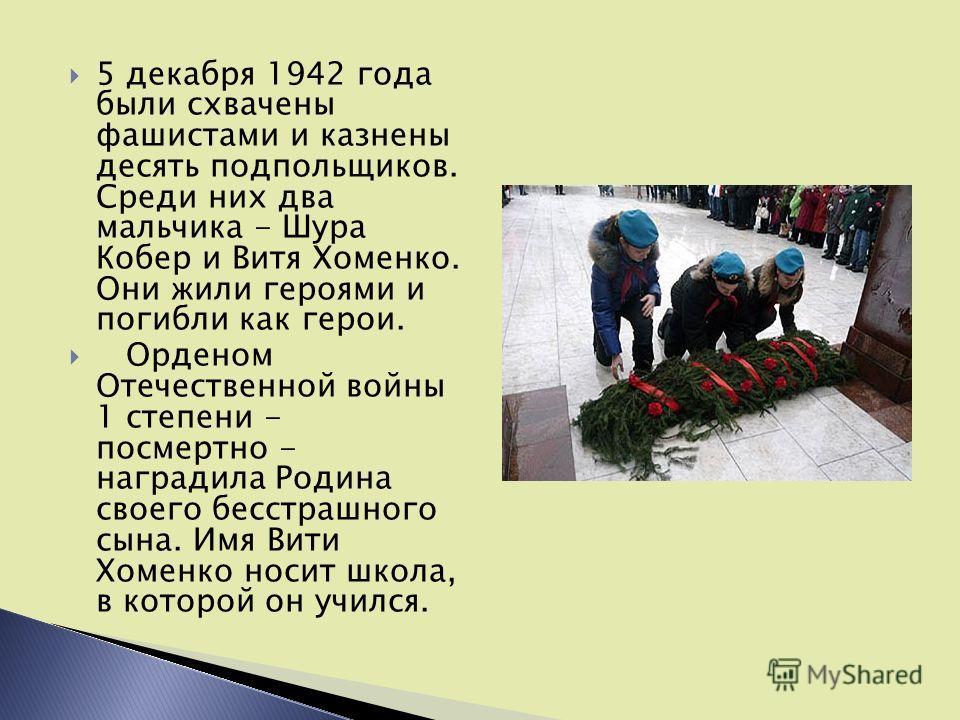 5 декабря 1942 года были схвачены фашистами и казнены десять подпольщиков. Среди них два мальчика - Шура Кобер и Витя Хоменко. Они жили героями и погибли как герои. Орденом Отечественной войны 1 степени - посмертно - наградила Родина своего бесстрашн