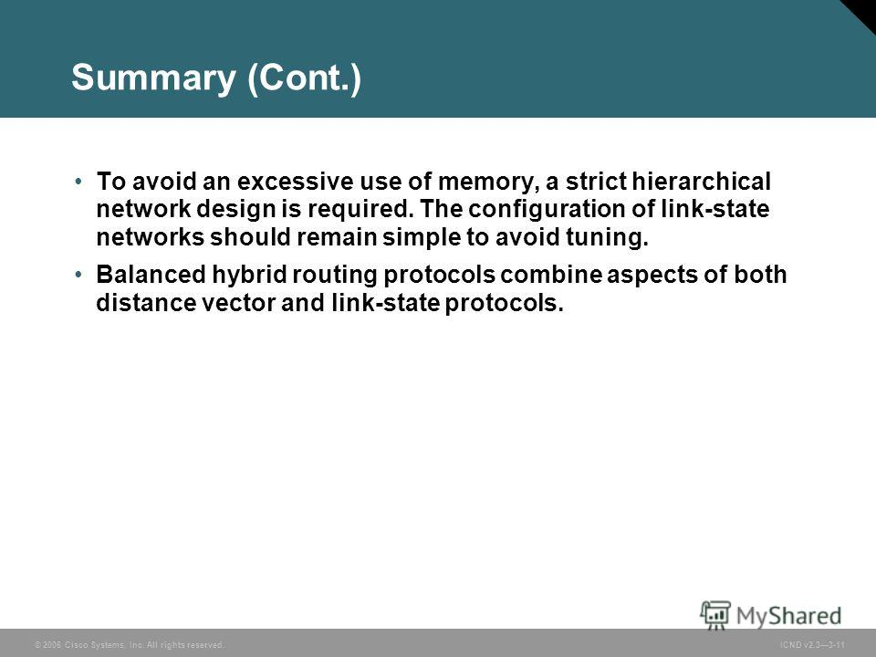 © 2006 Cisco Systems, Inc. All rights reserved. ICND v2.33-11 Summary (Cont.) To avoid an excessive use of memory, a strict hierarchical network design is required. The configuration of link-state networks should remain simple to avoid tuning. Balanc