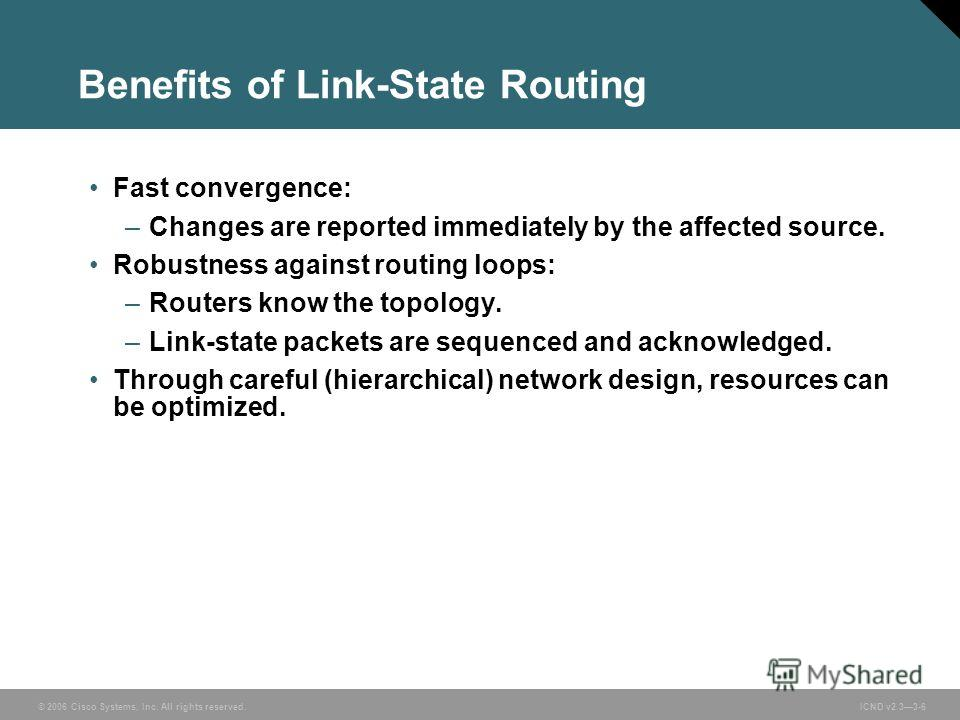 © 2006 Cisco Systems, Inc. All rights reserved. ICND v2.33-6 Benefits of Link-State Routing Fast convergence: –Changes are reported immediately by the affected source. Robustness against routing loops: –Routers know the topology. –Link-state packets