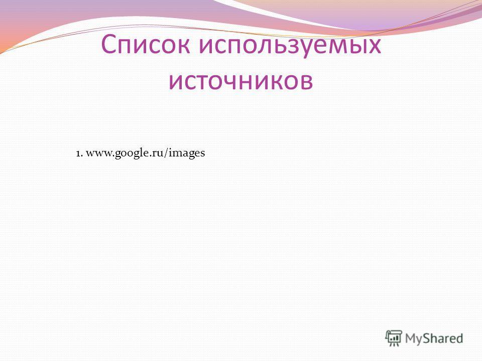 Список используемых источников 1. www.google.ru/images