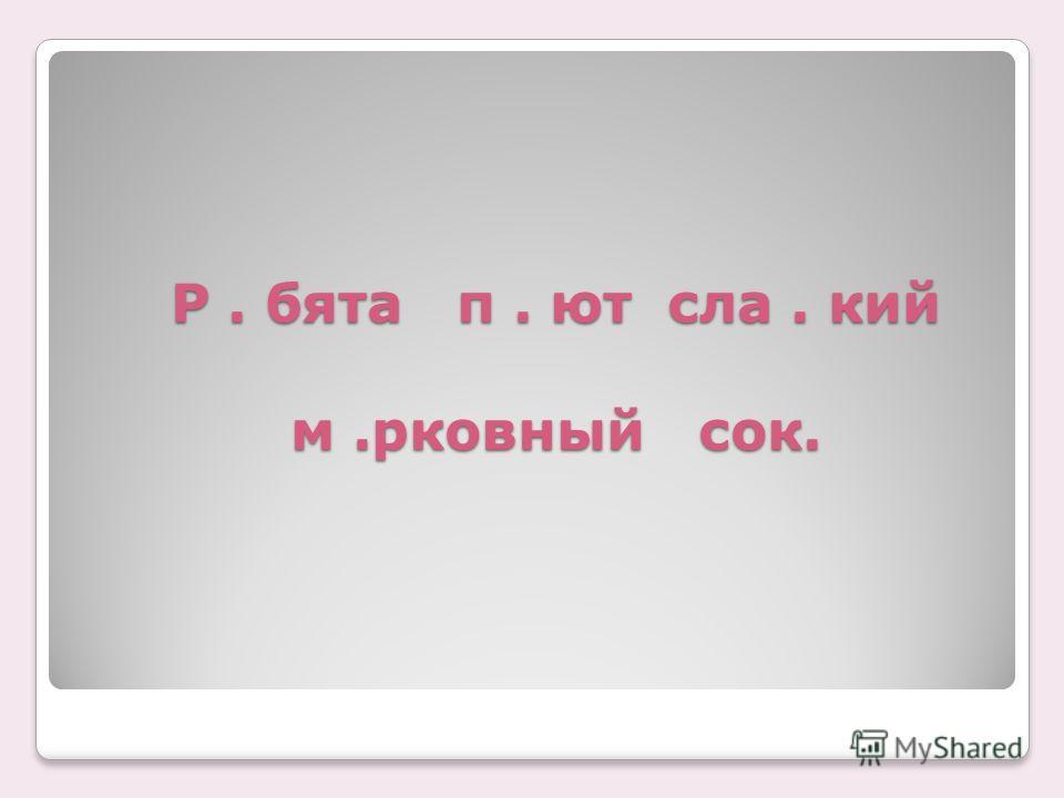 Р. бята п. ют сла. кий м.рковный сок.