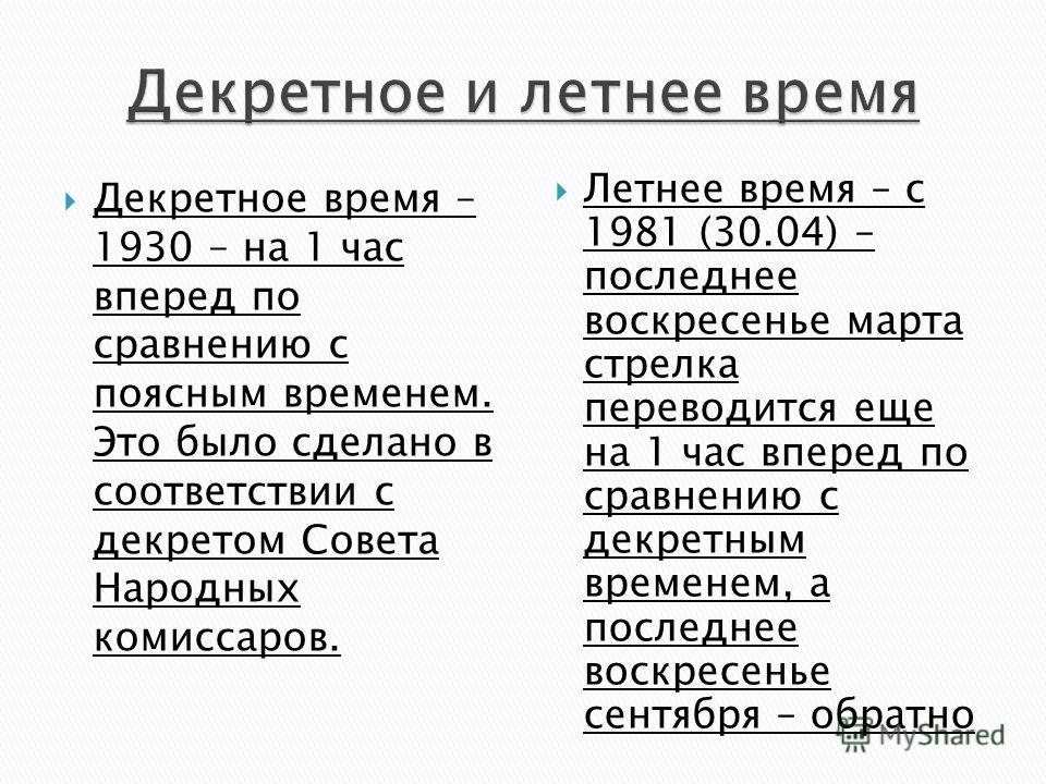Декретное время – 1930 – на 1 час вперед по сравнению с поясным временем. Это было сделано в соответствии с декретом Совета Народных комиссаров. Летнее время – с 1981 (30.04) – последнее воскресенье марта стрелка переводится еще на 1 час вперед по ср