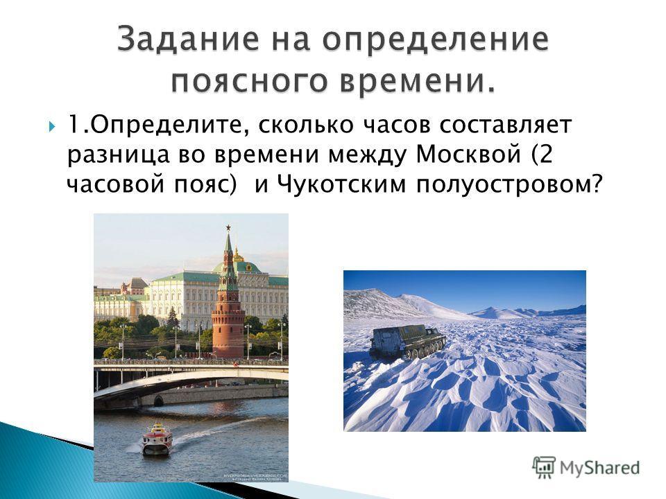 1.Определите, сколько часов составляет разница во времени между Москвой (2 часовой пояс) и Чукотским полуостровом?