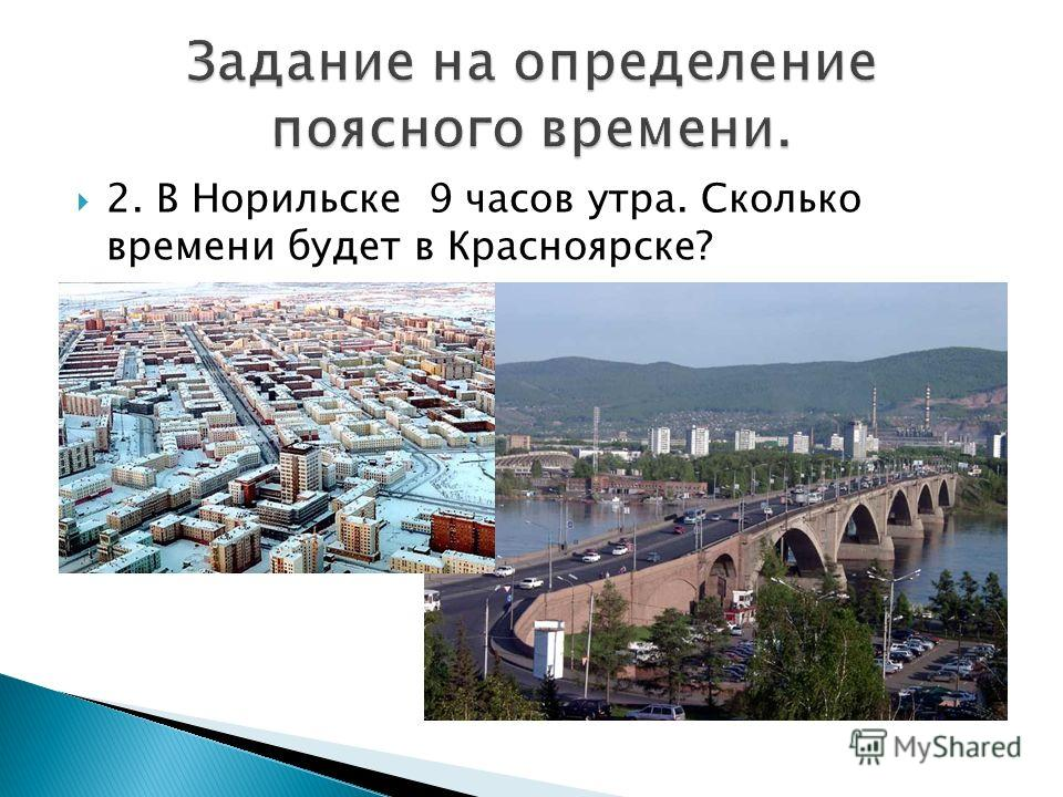 2. В Норильске 9 часов утра. Сколько времени будет в Красноярске?