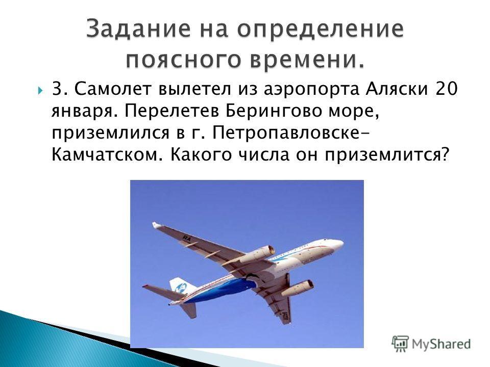 3. Самолет вылетел из аэропорта Аляски 20 января. Перелетев Берингово море, приземлился в г. Петропавловске- Камчатском. Какого числа он приземлится?