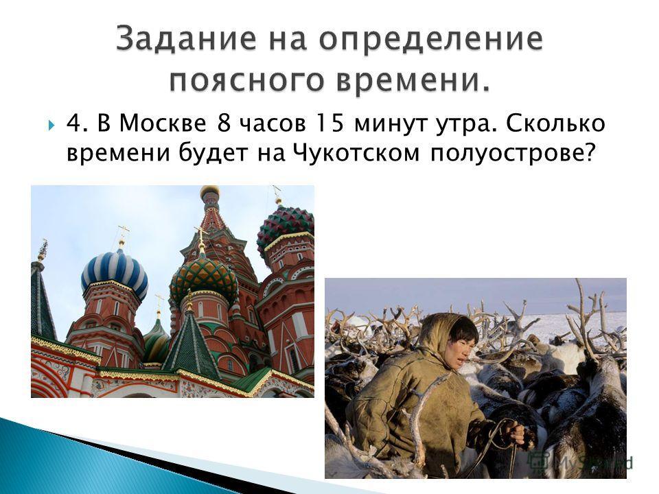 4. В Москве 8 часов 15 минут утра. Сколько времени будет на Чукотском полуострове?