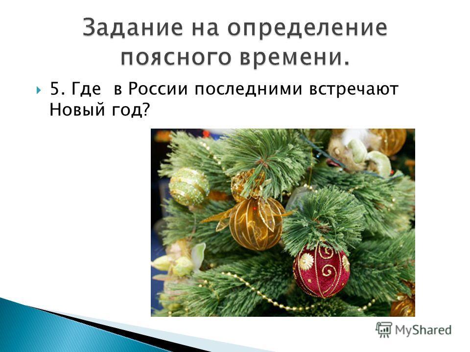 5. Где в России последними встречают Новый год?
