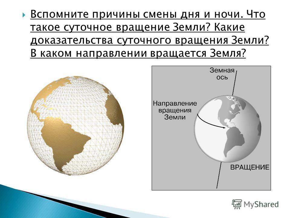 Вспомните причины смены дня и ночи. Что такое суточное вращение Земли? Какие доказательства суточного вращения Земли? В каком направлении вращается Земля?