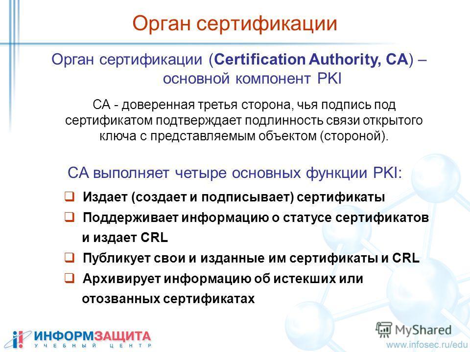 Орган сертификации Орган сертификации (Certification Authority, CA) – основной компонент PKI СА - доверенная третья сторона, чья подпись под сертификатом подтверждает подлинность связи открытого ключа с представляемым объектом (стороной). Издает (соз