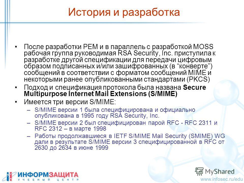 История и разработка После разработки PEM и в параллель с разработкой MOSS рабочая группа руководимая RSA Security, Inc. приступила к разработке другой спецификации для передачи цифровым образом подписанных и/или зашифрованных (в конверте) сoобщений