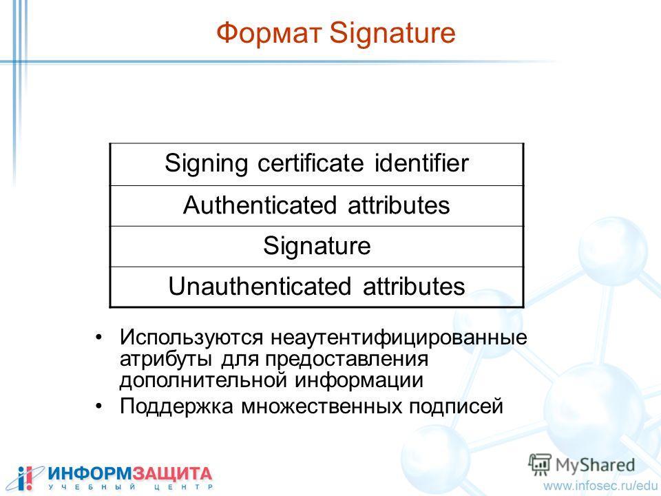 Формат Signature Используются неаутентифицированные атрибуты для предоставления дополнительной информации Поддержка множественных подписей Signing certificate identifier Authenticated attributes Signature Unauthenticated attributes