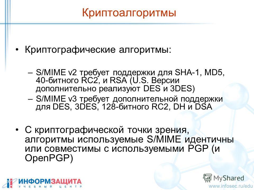 Криптоалгоритмы Криптографические алгоритмы: –S/MIME v2 требует поддержки для SHA-1, MD5, 40-битного RC2, и RSA (U.S. Версии дополнительно реализуют DES и 3DES) –S/MIME v3 требует дополнительной поддержки для DES, 3DES, 128-битного RC2, DH и DSA С кр