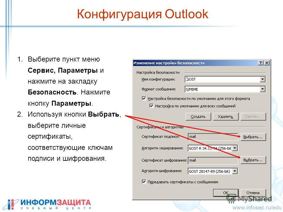 1. Выберите пункт меню Сервис, Параметры и нажмите на закладку Безопасность. Нажмите кнопку Параметры. 2. Используя кнопки Выбрать, выберите личные сертификаты, соответствующие ключам подписи и шифрования. Конфигурация Outlook