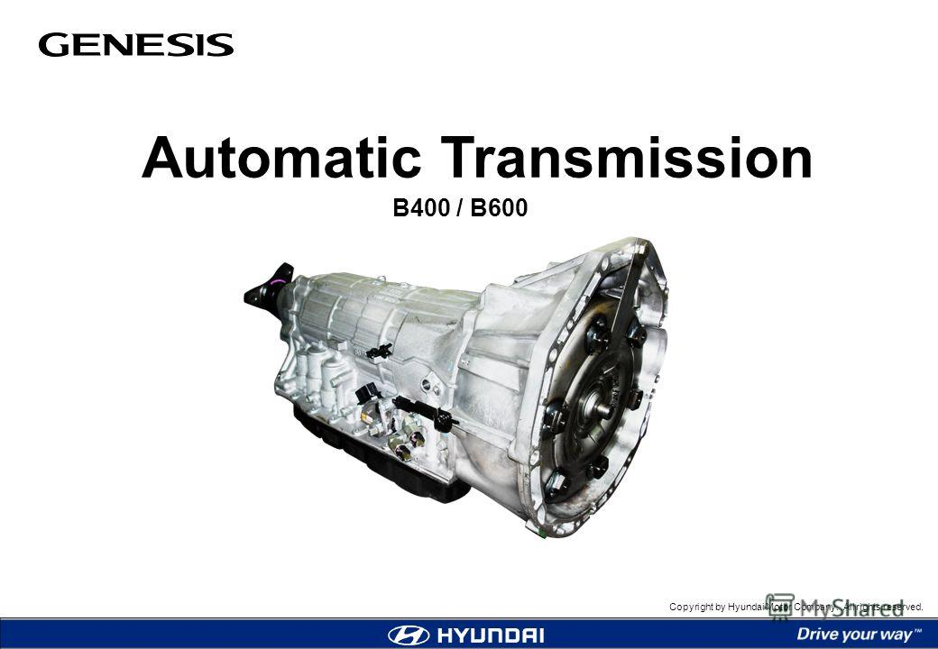 Copyright by Hyundai Motor Company. All rights reserved. Automatic Transmission B400 / B600