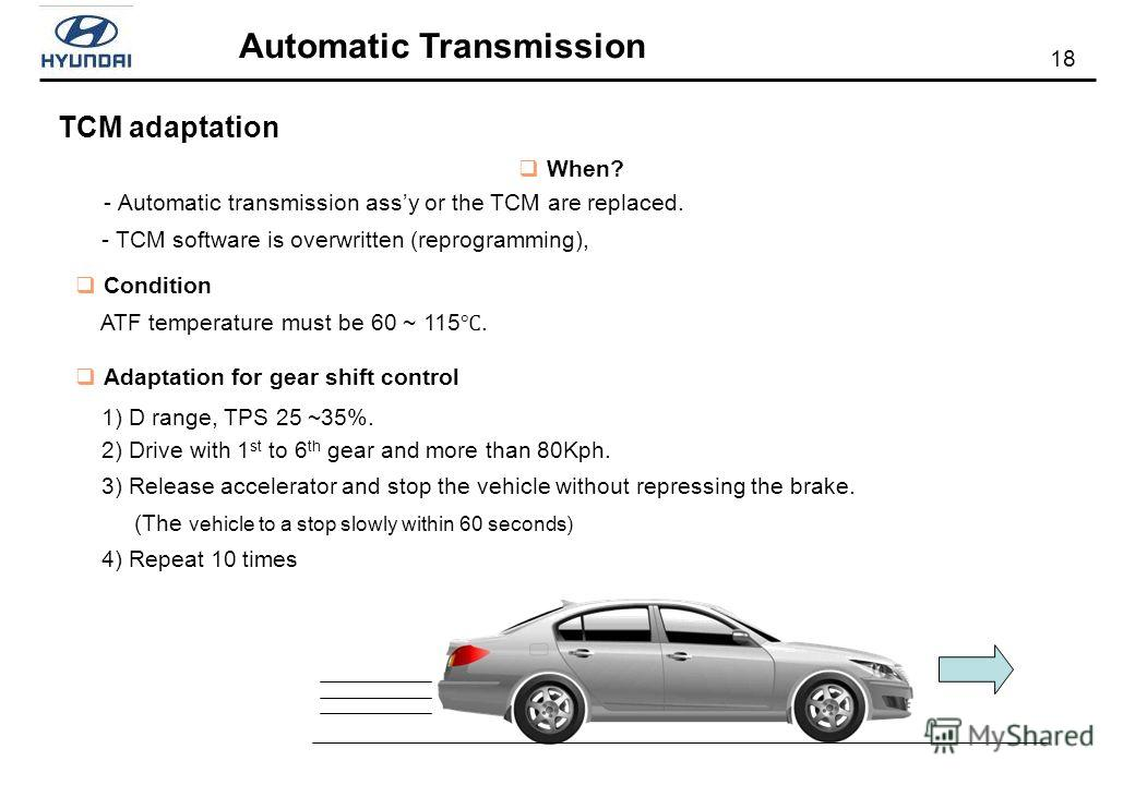 18 Automatic Transmission TCM adaptation When? - Automatic transmission assy or the TCM are replaced. - TCM software is overwritten (reprogramming), Condition ATF temperature must be 60 ~ 115. Adaptation for gear shift control 1) D range, TPS 25 ~35%