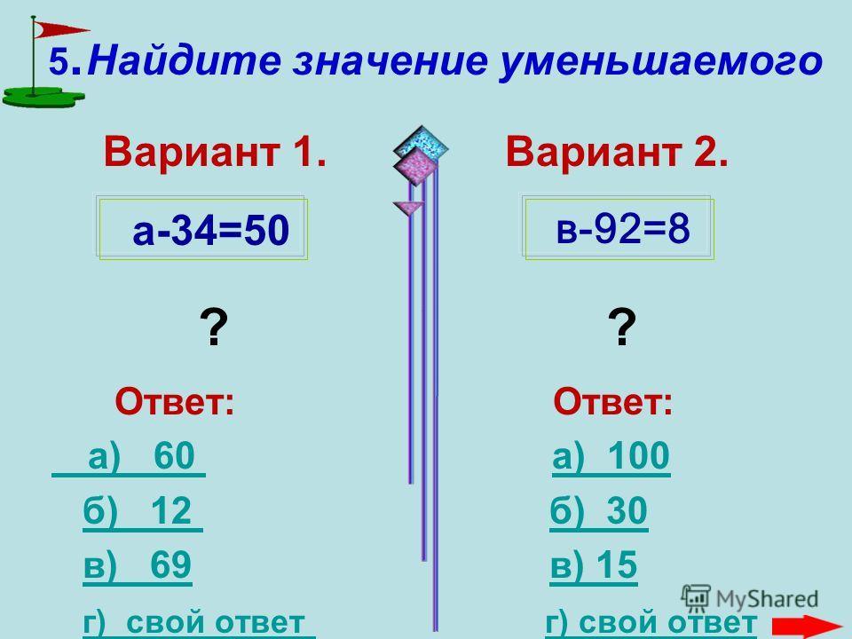 4. Найдите значение вычитаемого Вариант 1. Вариант 2. ? ? Ответ: Ответ: а) 60 а) 60 а) 26 а) 26 б) 14 б) 30 б) 14 б) 30 в) 69 в) 15 в) 69 в) 15 г) свой ответ г) свой ответ г) свой ответ 96-в=82 34- с=7