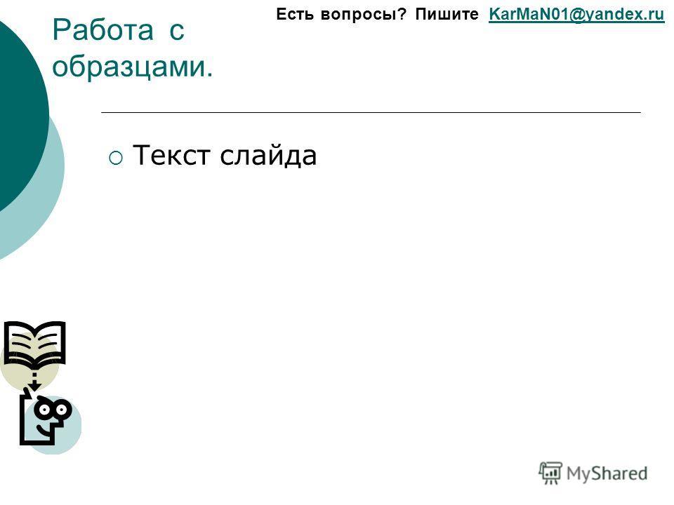 Есть вопросы? Пишите KarMaN01@yandex.ruKarMaN01@yandex.ru Работа с образцами. Текст слайда