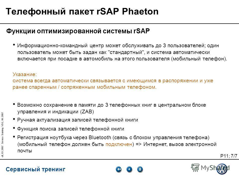 Сервисный тренинг P11; 7/7 ell, 03.2007 Service Training VSQ, 06.2007 Телефонный пакет rSAP Phaeton Функции оптимизированной системы rSAP Информационно-командный центр может обслуживать до 3 пользователей; один пользователь может быть задан как