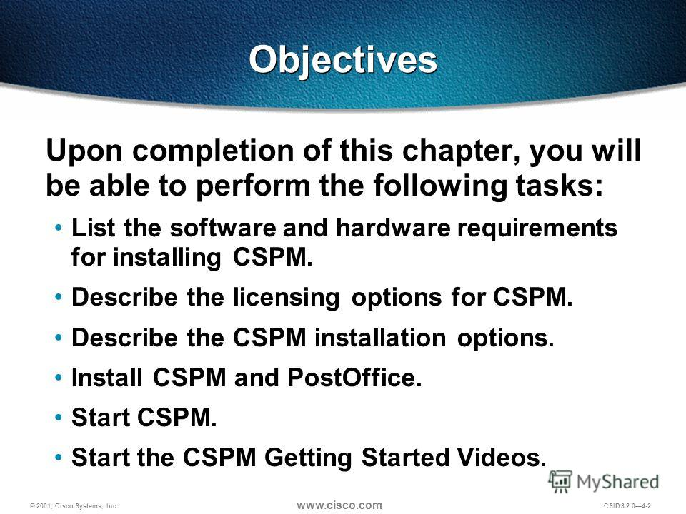 © 2001, Cisco Systems, Inc. www.cisco.com CSIDS 2.04-2 Objectives Upon completion of this chapter, you will be able to perform the following tasks: List the software and hardware requirements for installing CSPM. Describe the licensing options for CS