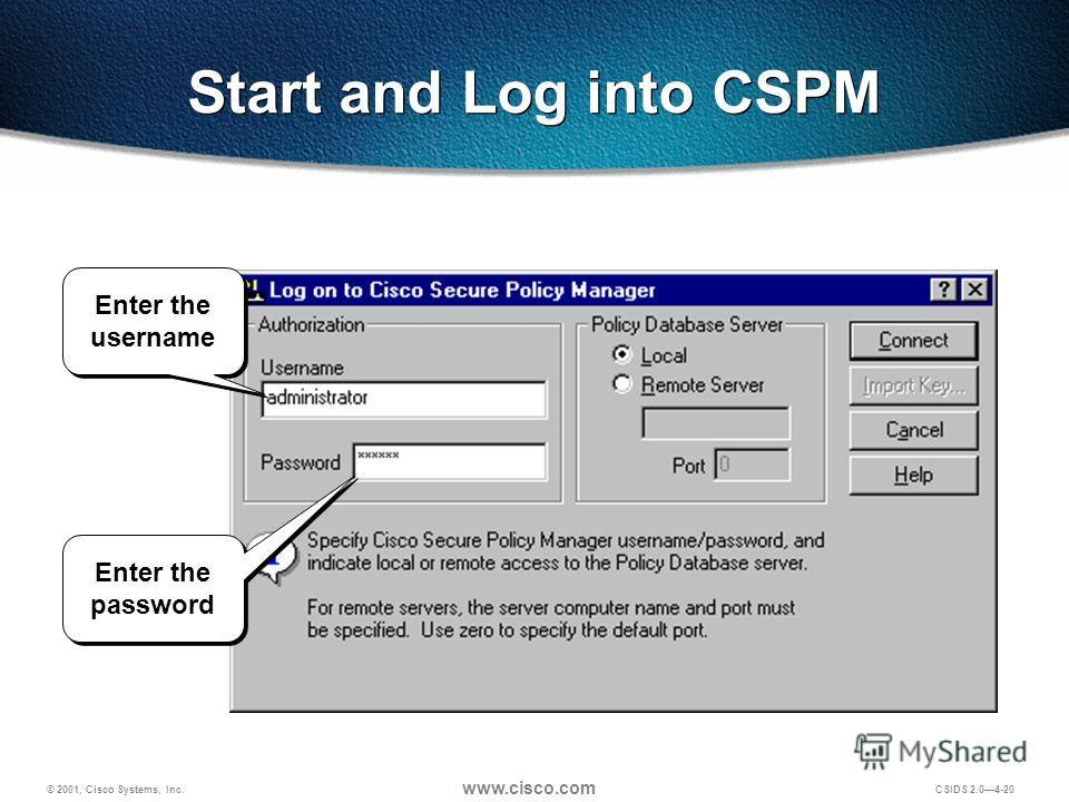 © 2001, Cisco Systems, Inc. www.cisco.com CSIDS 2.04-20 Start and Log into CSPM Enter the username Enter the password