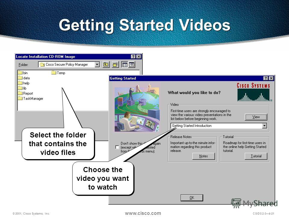 © 2001, Cisco Systems, Inc. www.cisco.com CSIDS 2.04-21 Getting Started Videos Select the folder that contains the video files Choose the video you want to watch