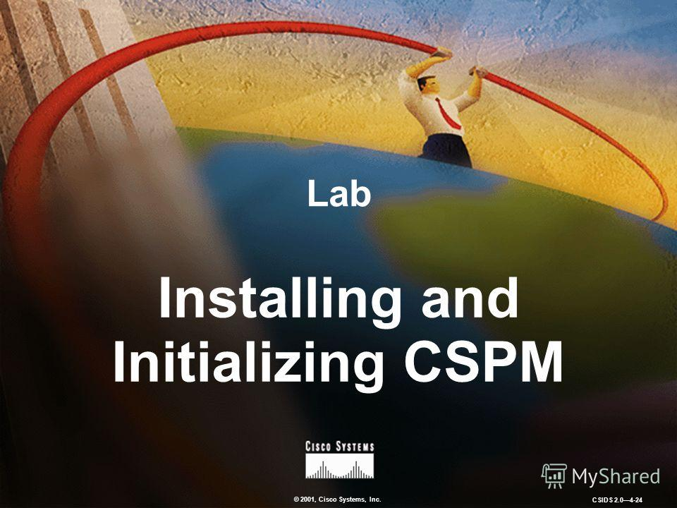 © 2001, Cisco Systems, Inc. CSIDS 2.04-24 Lab Installing and Initializing CSPM