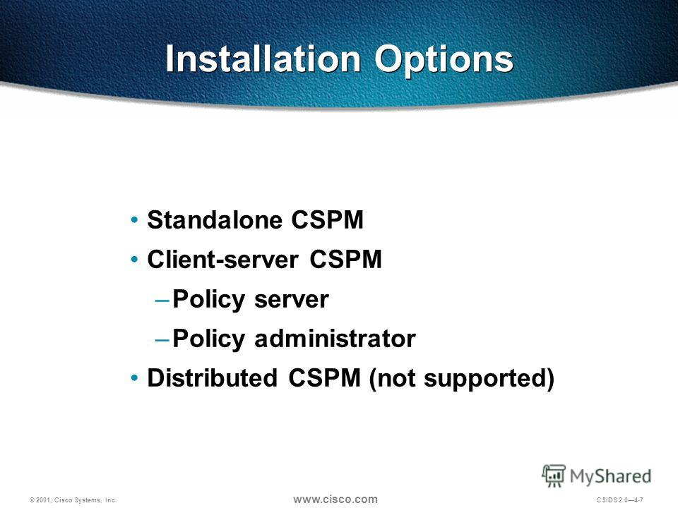 © 2001, Cisco Systems, Inc. www.cisco.com CSIDS 2.04-7 Installation Options Standalone CSPM Client-server CSPM –Policy server –Policy administrator Distributed CSPM (not supported)