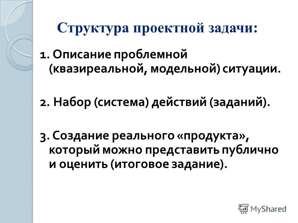 Структура проектной задачи: 1. Описание проблемной ( квазиреальной, модельной ) ситуации. 2. Набор ( система ) действий ( заданий ). 3. Создание реального « продукта », который можно представить публично и оценить ( итоговое задание ).