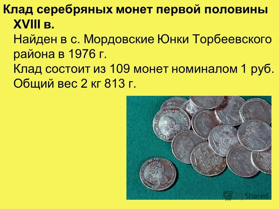 Клад серебряных монет первой половины XVIII в. Клад серебряных монет первой половины XVIII в. Найден в с. Мордовские Юнки Торбеевского района в 1976 г. Клад состоит из 109 монет номиналом 1 руб. Общий вес 2 кг 813 г.
