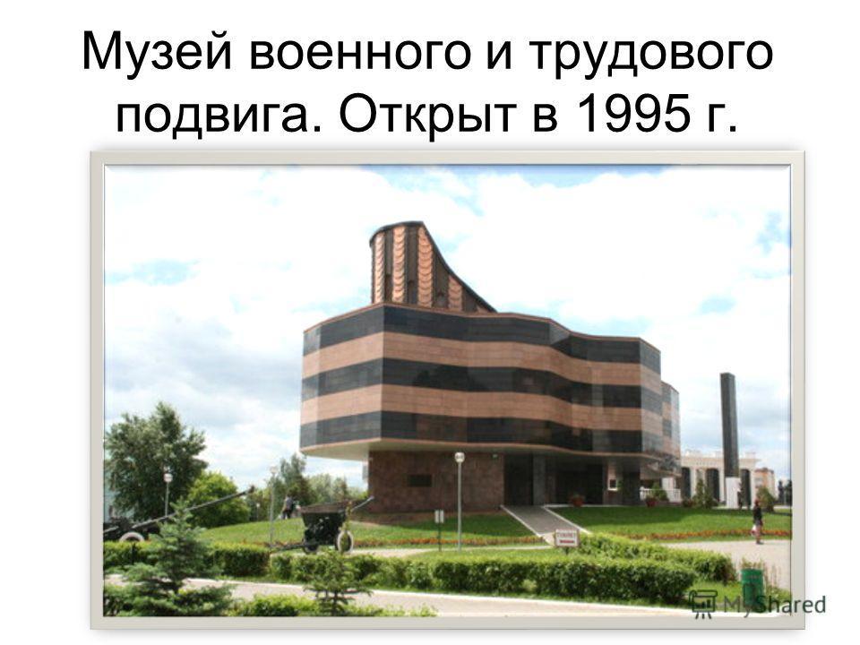 Музей военного и трудового подвига. Открыт в 1995 г.